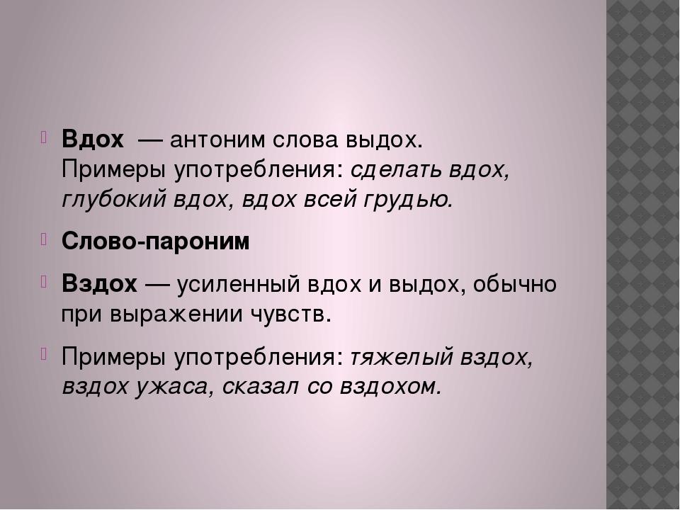 Вдох— антоним слова выдох. Примеры употребления:сделать вдох, глубокий вд...