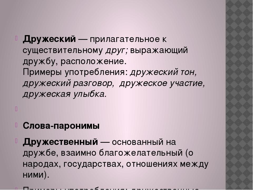 Дружеский— прилагательное к существительномудруг;выражающий дружбу, распол...