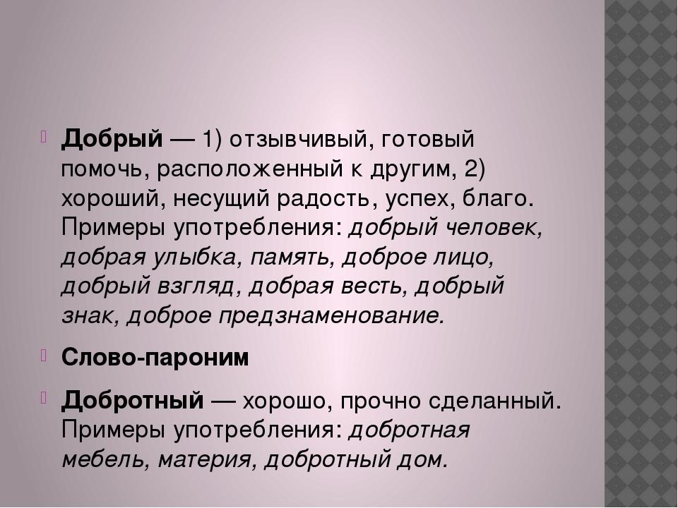 Добрый— 1) отзывчивый, готовый помочь, расположенный к другим, 2) хороший,...