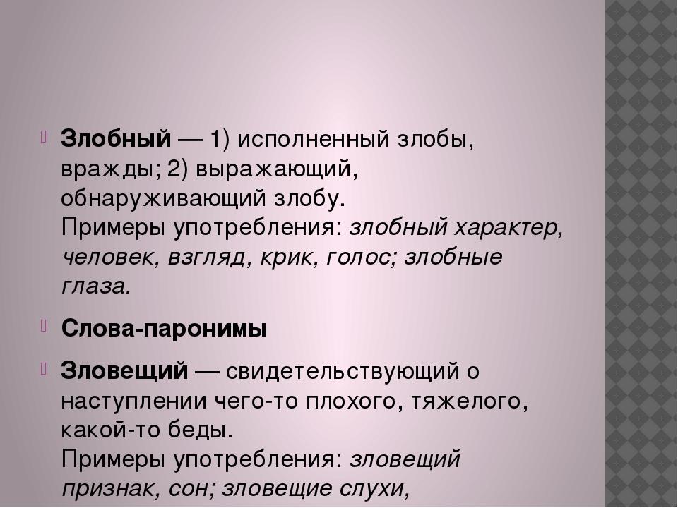 Злобный— 1) исполненный злобы, вражды; 2) выражающий, обнаруживающий злобу....