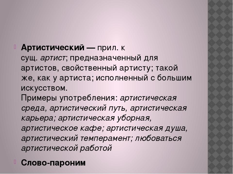 Артистический —прил. к сущ.артист;предназначенный для артистов, свойствен...