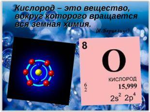 Кислород – это вещество, вокруг которого вращается вся земная химия. (Я.Берц