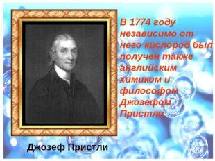 В 1774 году независимо от него кислород был получен также английским химиком