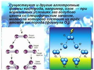 Существуют и другие аллотропные формы кислорода, например, озон — при норма
