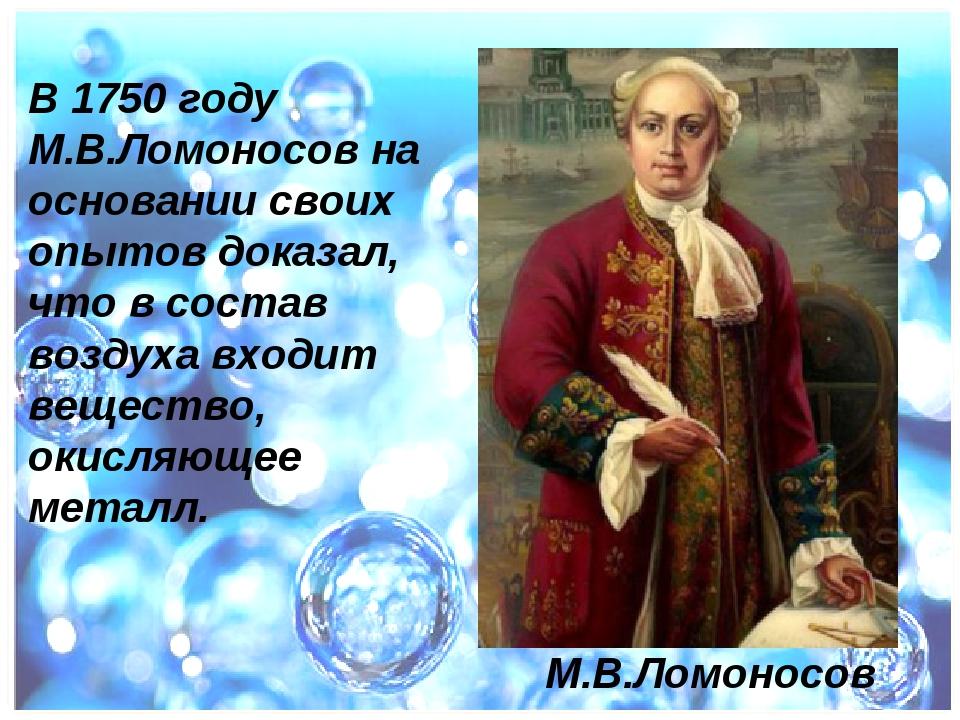 В 1750 году М.В.Ломоносов на основании своих опытов доказал, что в состав воз...