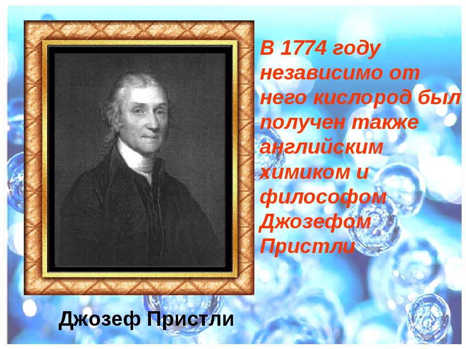 В 1774 году независимо от него кислород был получен также английским химиком...