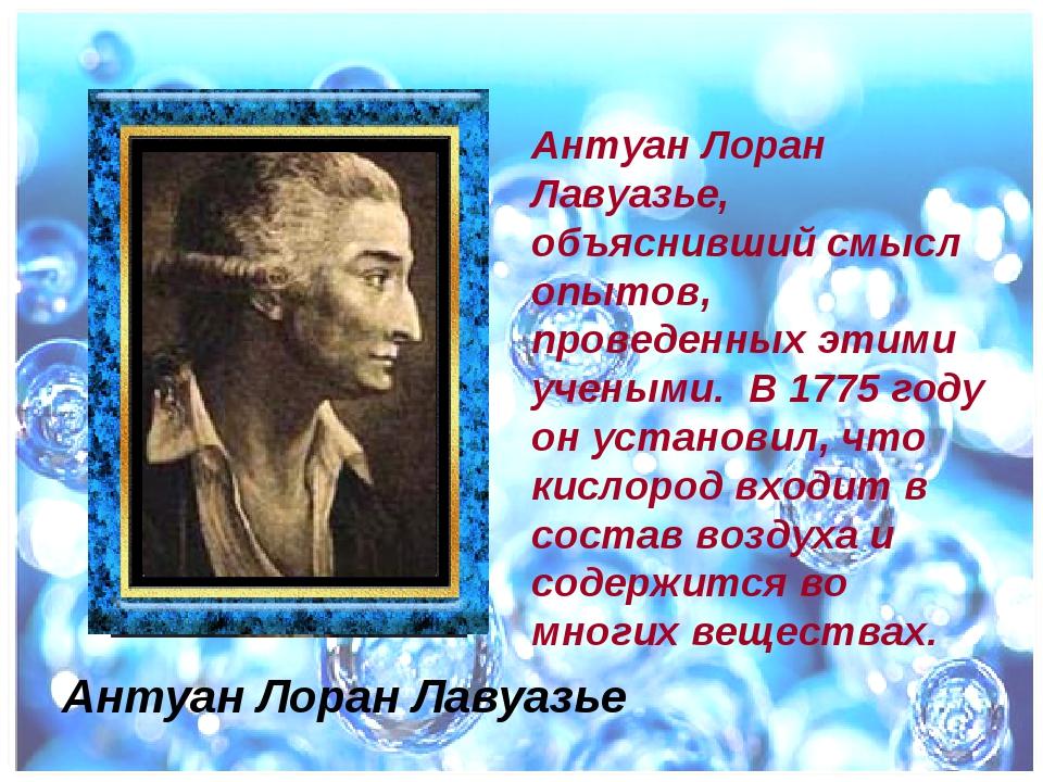 Антуан Лоран Лавуазье, объяснивший смысл опытов, проведенных этими учеными. В...