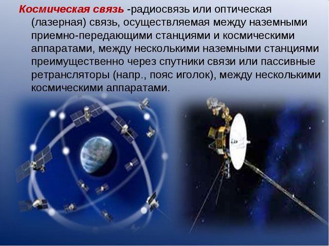 Космическая связь -радиосвязь или оптическая (лазерная) связь, осуществляемая...