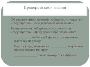Проверьте свои знания Объясните смысл понятий: «общество», «страна», «государ
