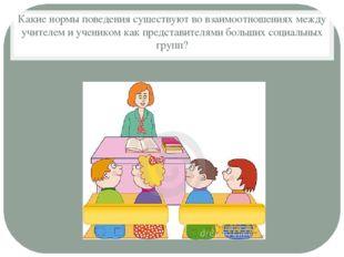 Какие нормы поведения существуют во взаимоотношениях между учителем и ученико