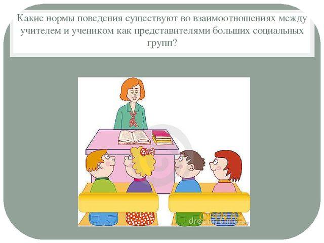 Какие нормы поведения существуют во взаимоотношениях между учителем и ученико...