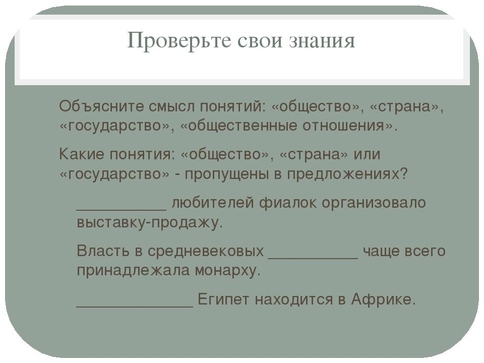 Проверьте свои знания Объясните смысл понятий: «общество», «страна», «государ...