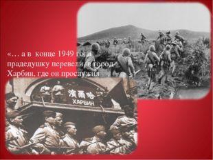 «… а в конце 1949 года прадедушку перевели в город Харбин, где он прослужил