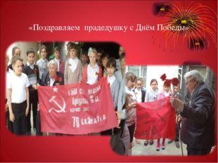 «Поздравляем прадедушку с Днём Победы»