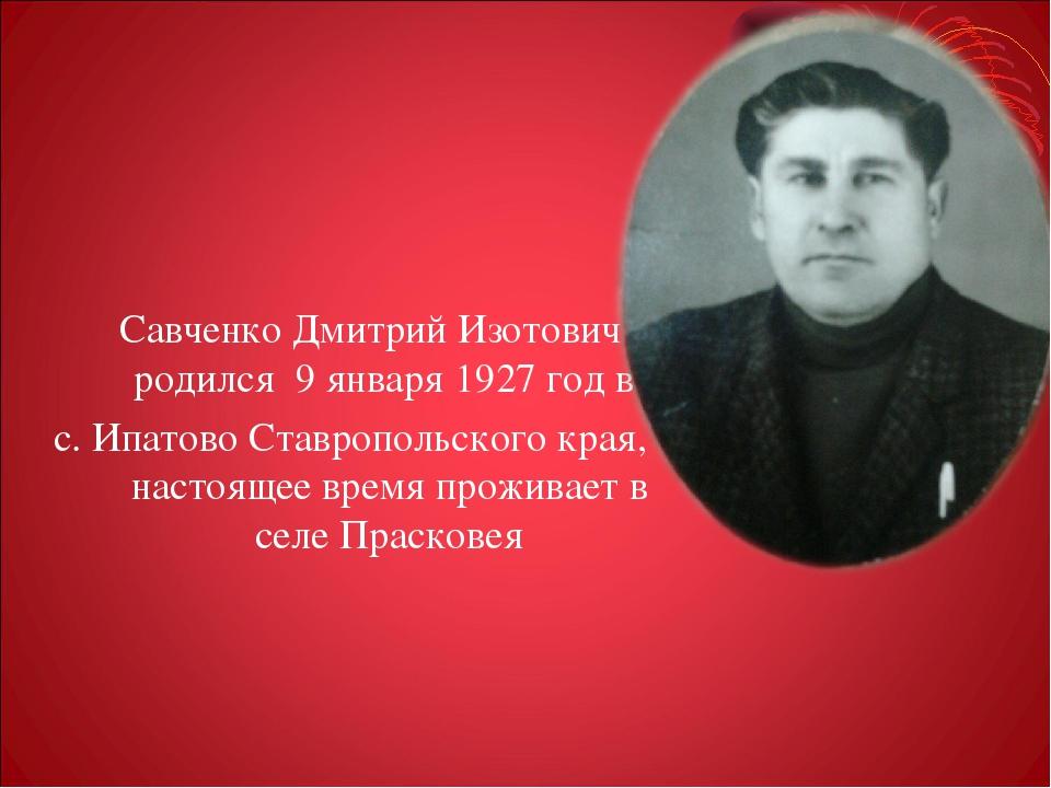 Савченко Дмитрий Изотович родился 9 января 1927 год в с. Ипатово Ставропольс...