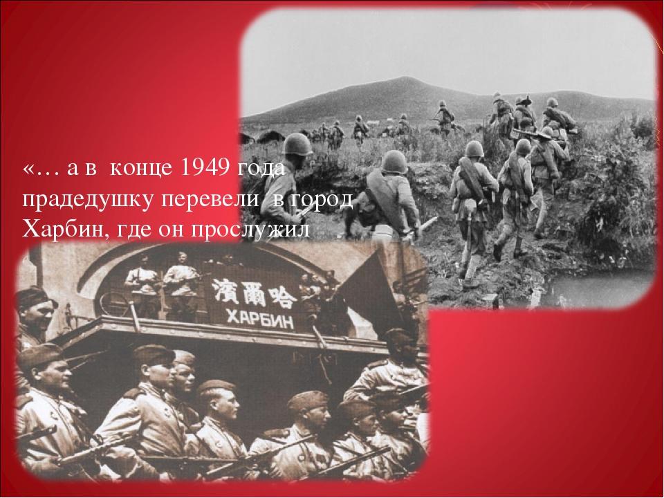 «… а в конце 1949 года прадедушку перевели в город Харбин, где он прослужил...