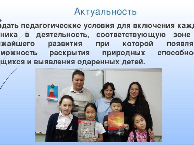 Актуальность Создать педагогические условия для включения каждого ученика в д...