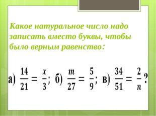Какое натуральное число надо записать вместо буквы, чтобы было верным равенст
