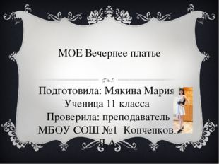 МОЕ Вечернее платье Подготовила: Мякина Мария Ученица 11 класса Проверила: пр