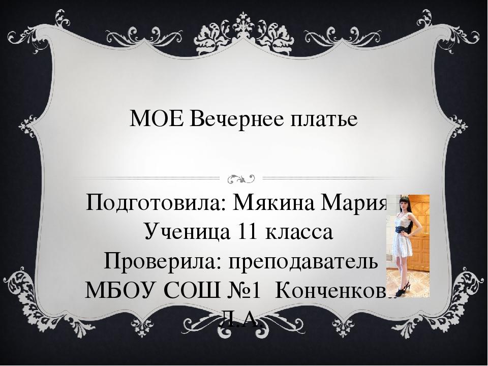 МОЕ Вечернее платье Подготовила: Мякина Мария Ученица 11 класса Проверила: пр...
