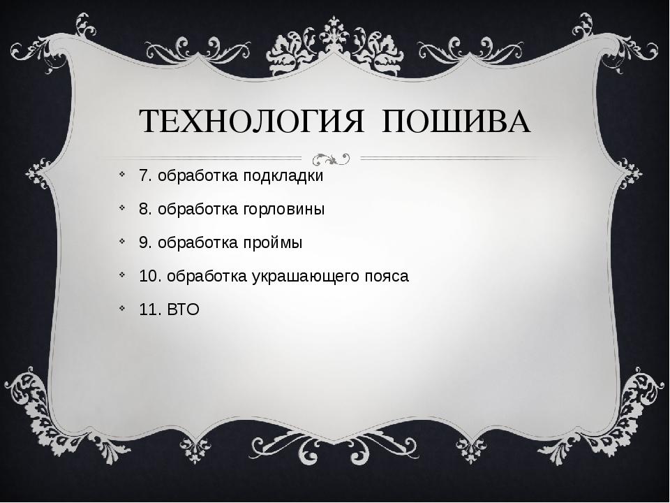 ТЕХНОЛОГИЯ ПОШИВА 7. обработка подкладки 8. обработка горловины 9. обработка...