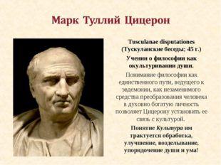 Tusculanae disputationes (Тускуланские беседы; 45 г.) Учении о философии как