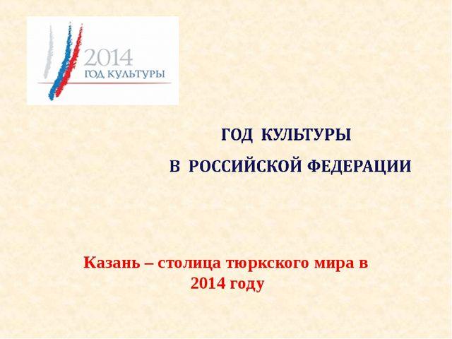 Казань – столица тюркского мира в 2014 году