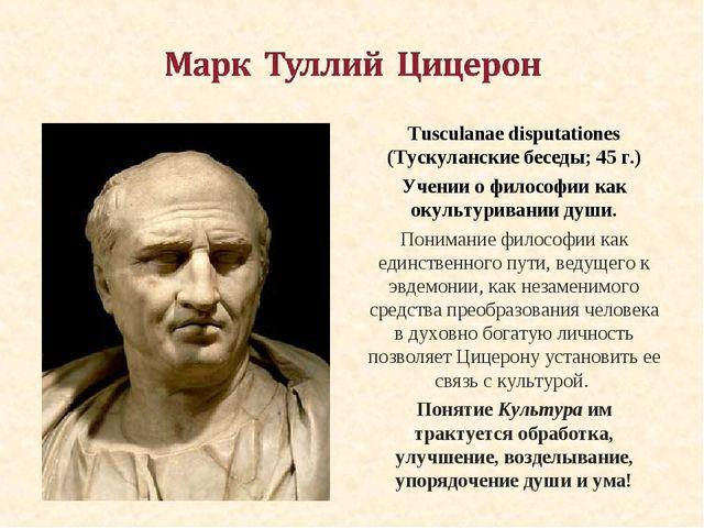 Tusculanae disputationes (Тускуланские беседы; 45 г.) Учении о философии как...