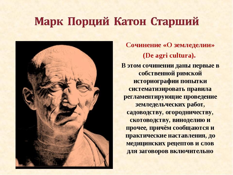 Сочинение «О земледелии» (De agri cultura). В этом сочинении даны первые в с...