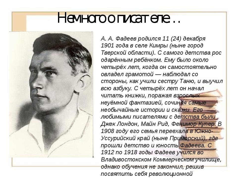 Немного о писателе… А.А.Фадеев родился 11(24) декабря 1901 года в селе Ким...