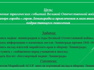Цель: изучение трагических событий Великой Отечественной войны на примере го