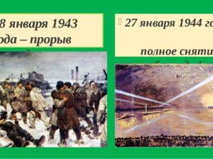 18 января 1943 года – прорыв блокады 27 января 1944 года - полное снятие блок