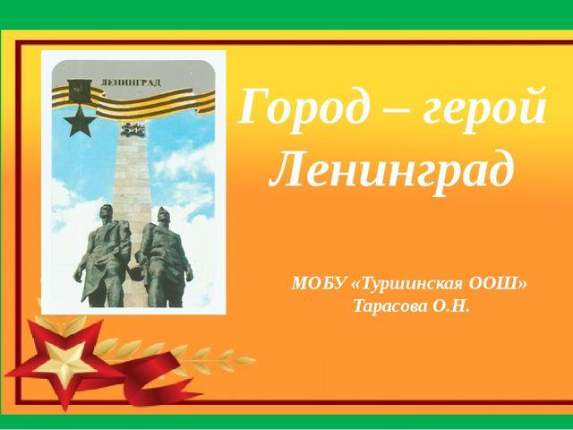 Город – герой Ленинград МОБУ «Туршинская ООШ» Тарасова О.Н.