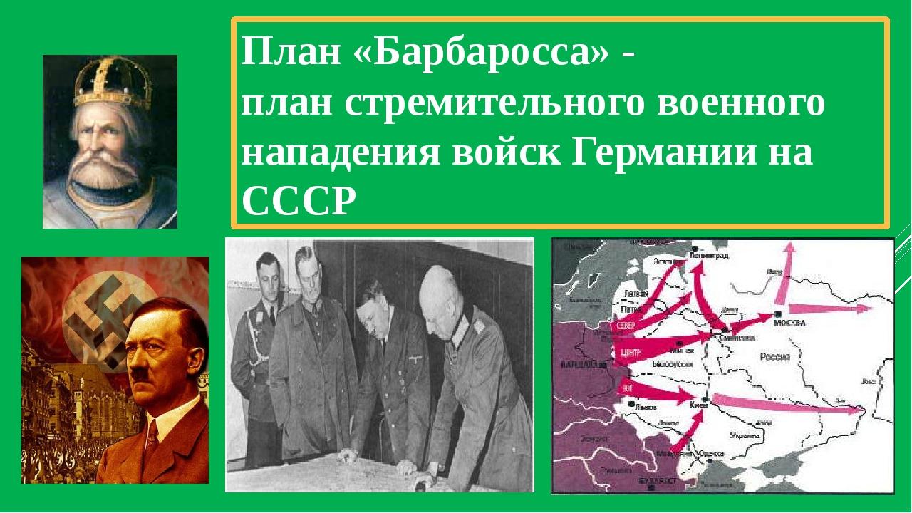 План «Барбаросса» - план стремительного военного нападения войск Германии на...