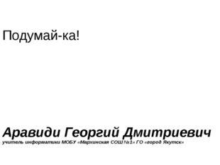 Подумай-ка! Аравиди Георгий Дмитриевич учитель информатики МОБУ «Мархинская С