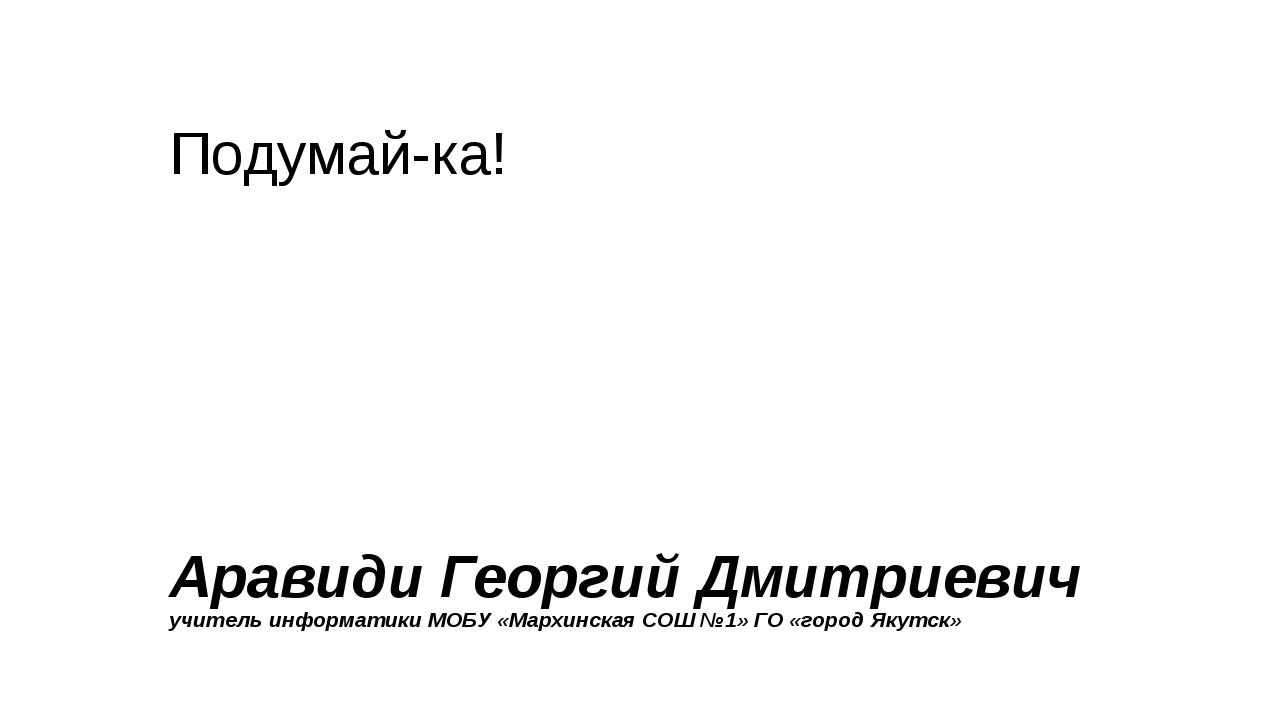 Подумай-ка! Аравиди Георгий Дмитриевич учитель информатики МОБУ «Мархинская С...