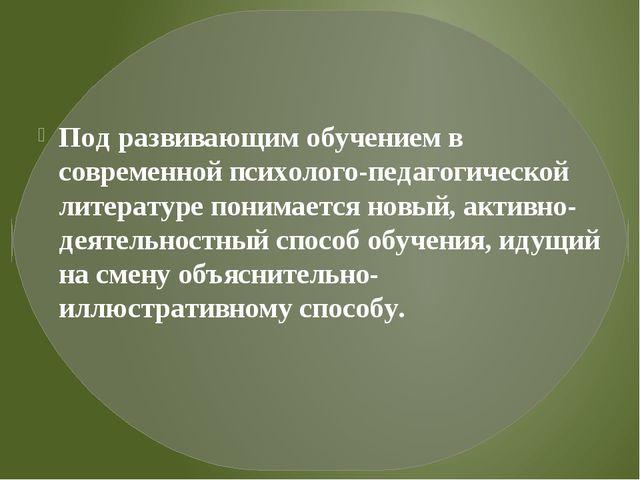Под развивающим обучением в современной психолого-педагогической литературе...