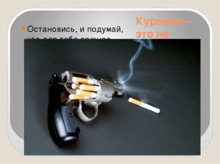 Курение – это не безобидное занятие! Остановись, и подумай, что для тебя важн