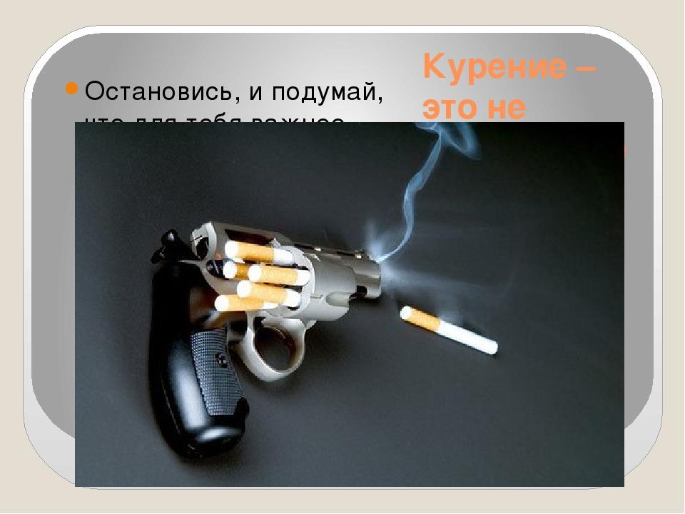 Курение – это не безобидное занятие! Остановись, и подумай, что для тебя важн...