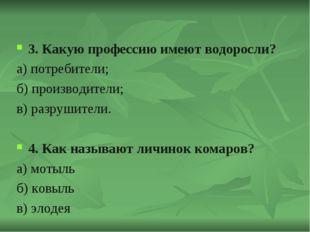 3. Какую профессию имеют водоросли? а) потребители; б) производители; в) разр