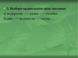 5. Выбери правильную цепь питания: а) водоросли —> рачки —> уклейка б) рак —>