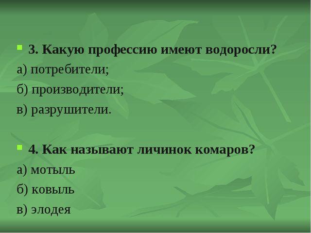 3. Какую профессию имеют водоросли? а) потребители; б) производители; в) разр...