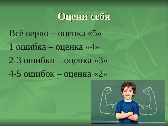 Оцени себя Всё верно – оценка «5» 1 ошибка – оценка «4» 2-3 ошибки – оценка «...