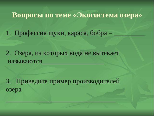 Вопросы по теме «Экосистема озера» 1. Профессия щуки, карася, бобра – ______...