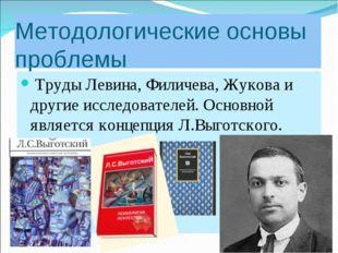 Методологические основы проблемы Труды Левина, Филичева, Жукова и другие иссл