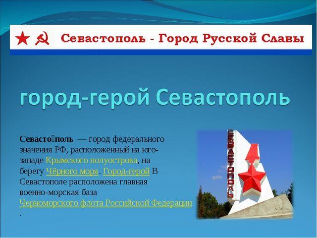 Севасто́поль— город федерального значения РФ, расположенный на юго-западеК...