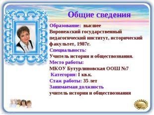 Общие сведения Образование: высшее Воронежский государственный педагогический