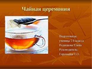 Чайная церемония Подготовила: ученица 5 б класса Родионова Елена Руководитель