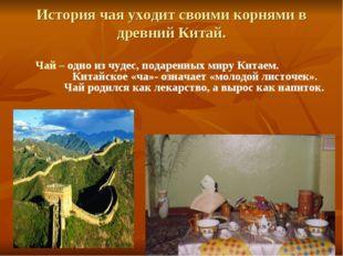 История чая уходит своими корнями в древний Китай. Чай – одно из чудес, подар