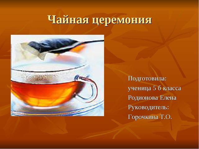 Чайная церемония Подготовила: ученица 5 б класса Родионова Елена Руководитель...